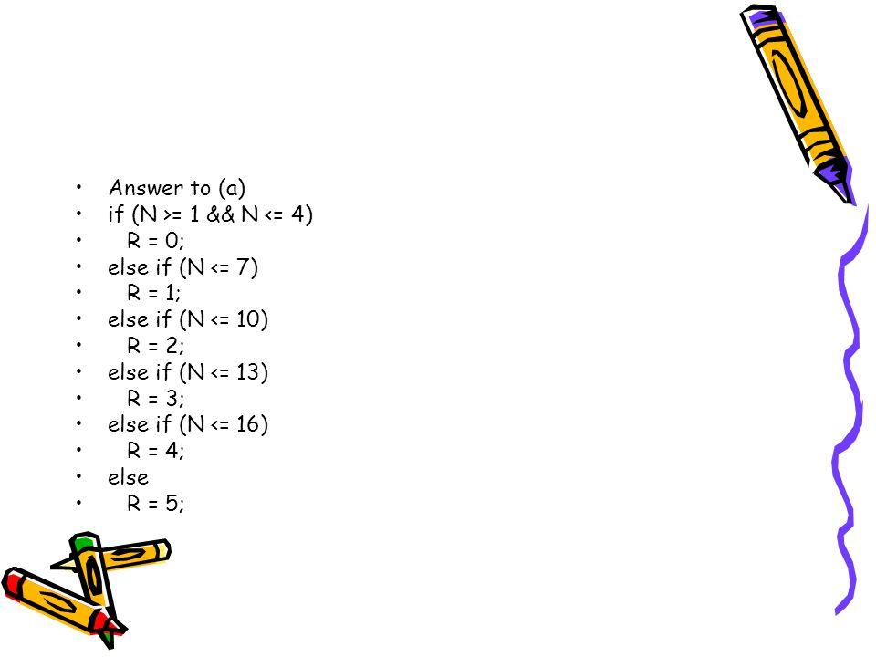 Answer to (a) if (N >= 1 && N <= 4) R = 0; else if (N <= 7) R = 1; else if (N <= 10) R = 2; else if (N <= 13) R = 3; else if (N <= 16) R = 4; else R = 5;
