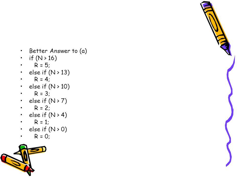 Better Answer to (a) if (N > 16) R = 5; else if (N > 13) R = 4; else if (N > 10) R = 3; else if (N > 7) R = 2; else if (N > 4) R = 1; else if (N > 0) R = 0;
