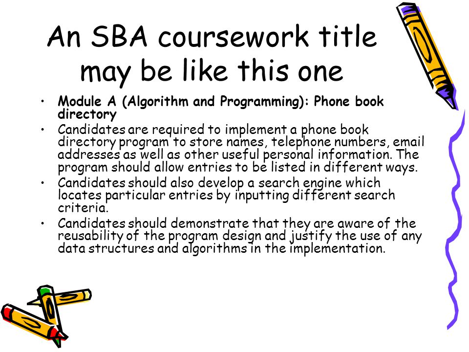 An SBA coursework title may be like this one Module A (Algorithm and Programming): Phone book directory Candidates are required to implement a phone book directory program to store names, telephone numbers, email addresses as well as other useful personal information.