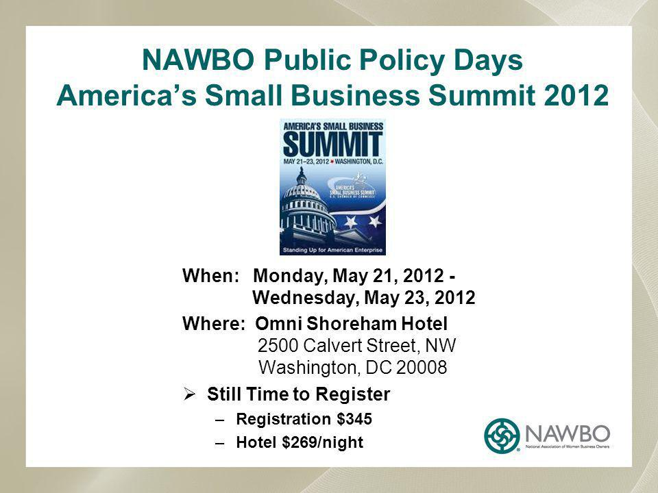 NAWBO Public Policy Days Americas Small Business Summit 2012 When: Monday, May 21, 2012 - Wednesday, May 23, 2012 Where: Omni Shoreham Hotel 2500 Calvert Street, NW Washington, DC 20008 Still Time to Register –Registration $345 –Hotel $269/night