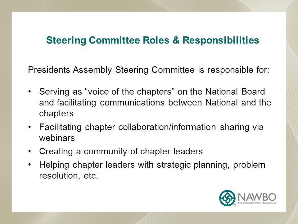 Steering Committee Roles & Responsibilities Presidents Assembly Steering Committee is responsible for: Serving as voice of the chapters on the National Board and facilitating communications between National and the chapters Facilitating chapter collaboration/information sharing via webinars Creating a community of chapter leaders Helping chapter leaders with strategic planning, problem resolution, etc.