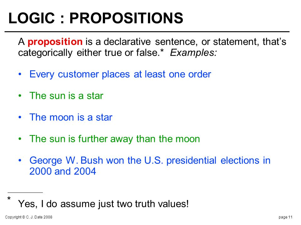 Copyright © C. J. Date 2008page 11 LOGIC : PROPOSITIONS A proposition is a declarative sentence, or statement, thats categorically either true or fals