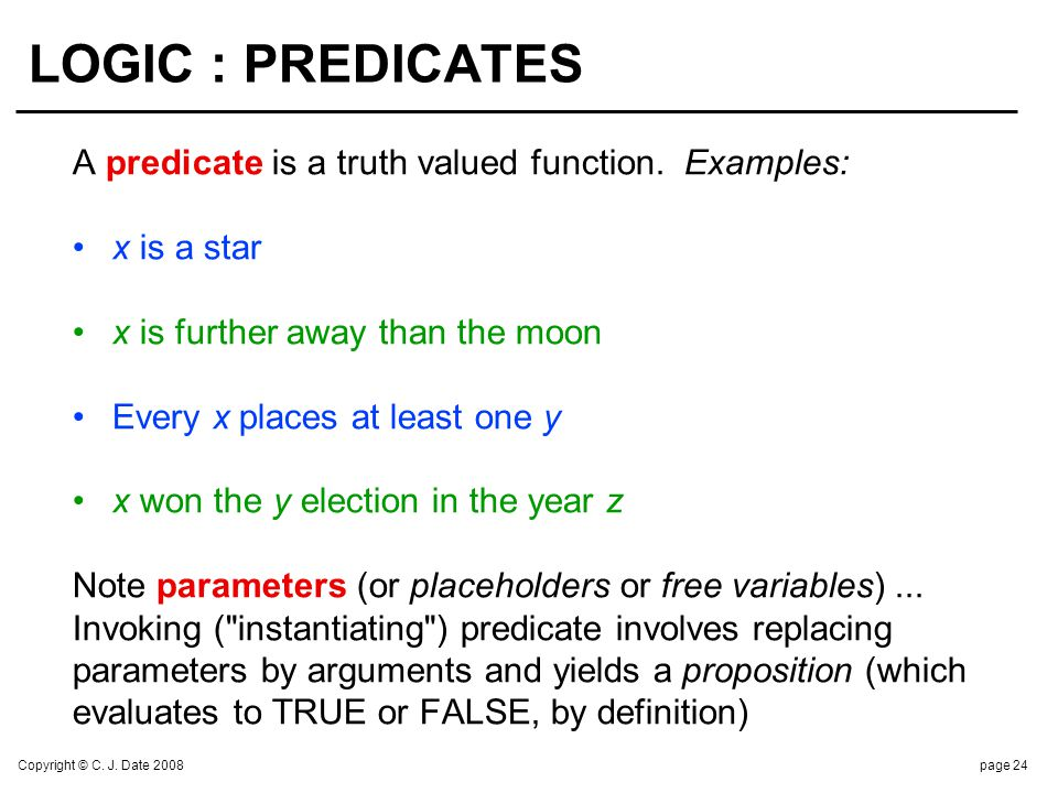 Copyright © C. J. Date 2008page 24 LOGIC : PREDICATES A predicate is a truth valued function. Examples: x is a star x is further away than the moon Ev