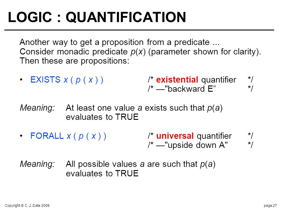 Copyright © C. J. Date 2008page 27 LOGIC : QUANTIFICATION Another way to get a proposition from a predicate... Consider monadic predicate p(x) (parame