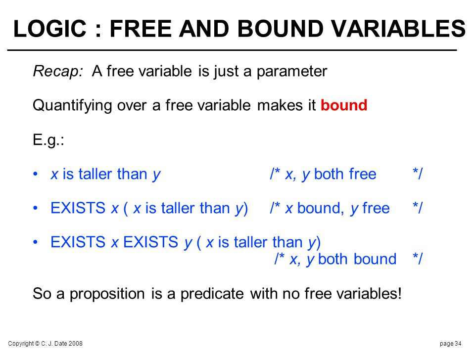 Copyright © C. J. Date 2008page 34 LOGIC : FREE AND BOUND VARIABLES Recap:A free variable is just a parameter Quantifying over a free variable makes i