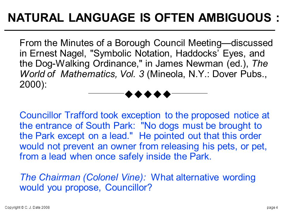 Copyright © C. J. Date 2008page 4 NATURAL LANGUAGE IS OFTEN AMBIGUOUS : From the Minutes of a Borough Council Meetingdiscussed in Ernest Nagel,
