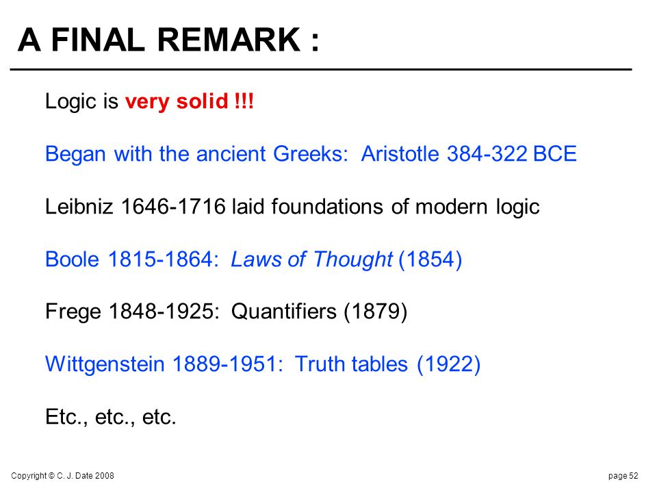 Copyright © C. J. Date 2008page 52 A FINAL REMARK : Logic is very solid !!! Began with the ancient Greeks: Aristotle 384-322 BCE Leibniz 1646-1716 lai