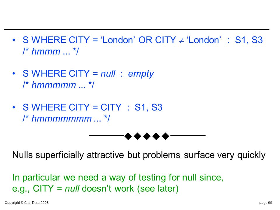 Copyright © C. J. Date 2008page 60 S WHERE CITY = London OR CITY London : S1, S3 /* hmmm... */ S WHERE CITY = null : empty /* hmmmmm... */ S WHERE CIT
