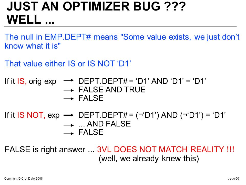 Copyright © C. J. Date 2008page 66 JUST AN OPTIMIZER BUG ??? WELL... The null in EMP.DEPT# means