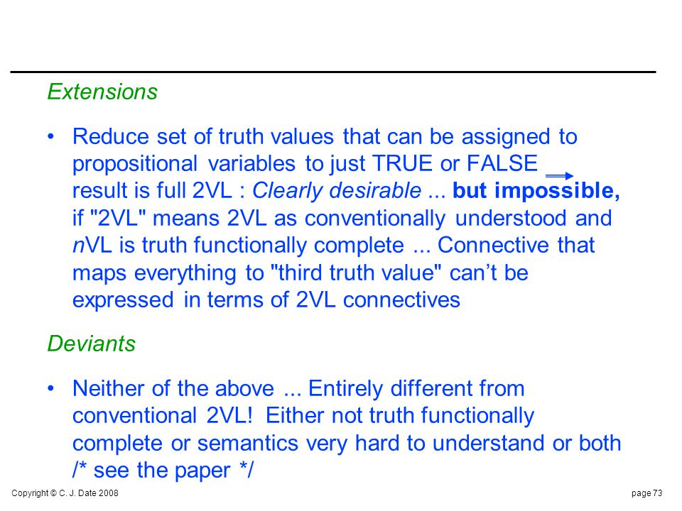Copyright © C. J. Date 2008page 73 Extensions Reduce set of truth values that can be assigned to propositional variables to just TRUE or FALSE result