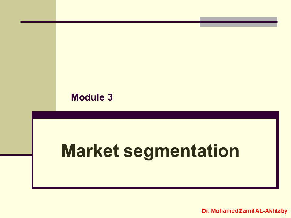 Market segmentation Module 3 Dr. Mohamed Zamil AL-Akhtaby