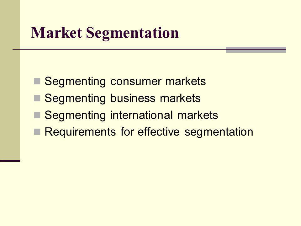 Market Segmentation Segmenting consumer markets Segmenting business markets Segmenting international markets Requirements for effective segmentation
