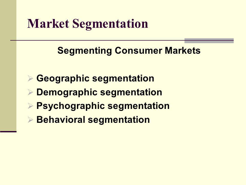 Market Segmentation Segmenting Consumer Markets Geographic segmentation Demographic segmentation Psychographic segmentation Behavioral segmentation