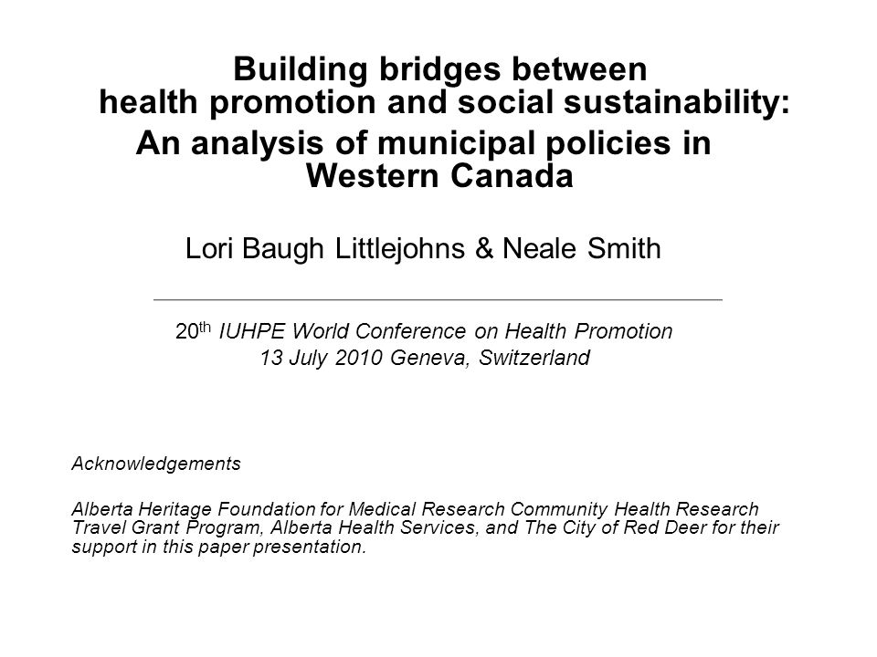 Building bridges between health promotion and social sustainability: An analysis of municipal policies in Western Canada Lori Baugh Littlejohns & Neale Smith 20 th IUHPE World Conference on Health Promotion 13 July 2010 Geneva, Switzerland Acknowledgements Alberta Heritage Foundation for Medical Research Community Health Research Travel Grant Program, Alberta Health Services, and The City of Red Deer for their support in this paper presentation.