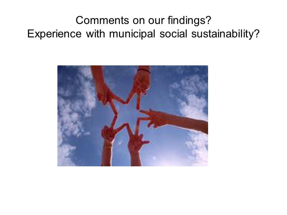 Comments on our findings? Experience with municipal social sustainability?