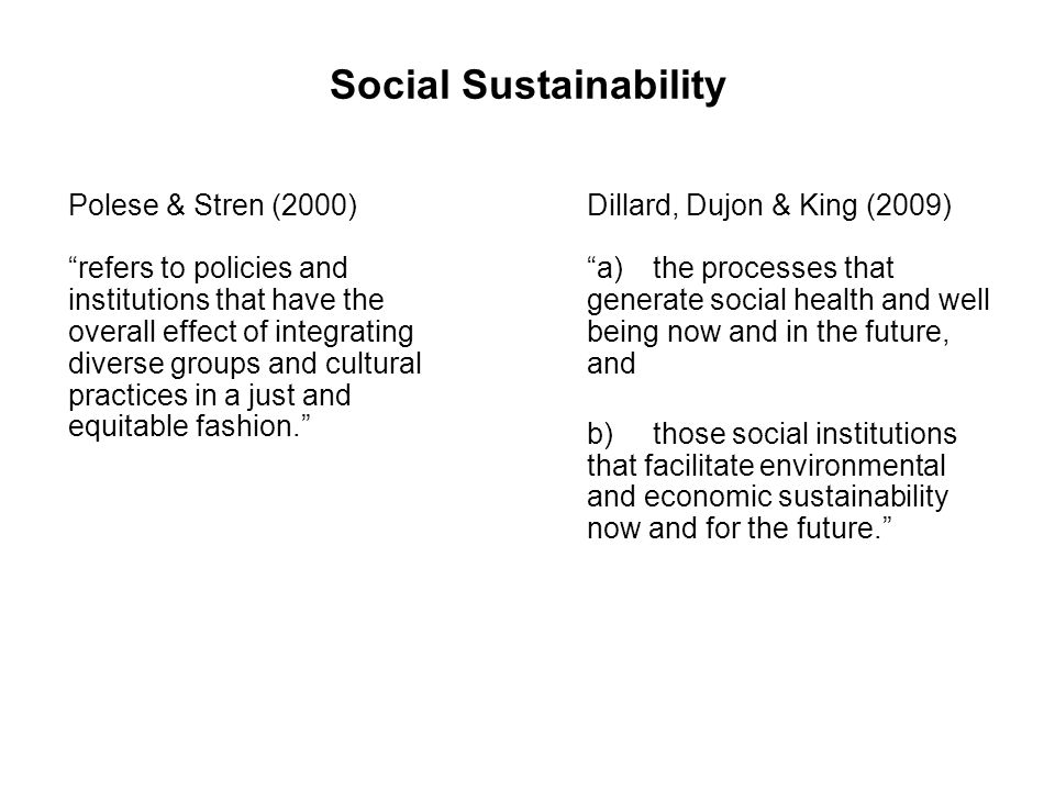 Social Sustainability Polese & Stren (2000) refers to policies and institutions that have the overall effect of integrating diverse groups and cultural practices in a just and equitable fashion.