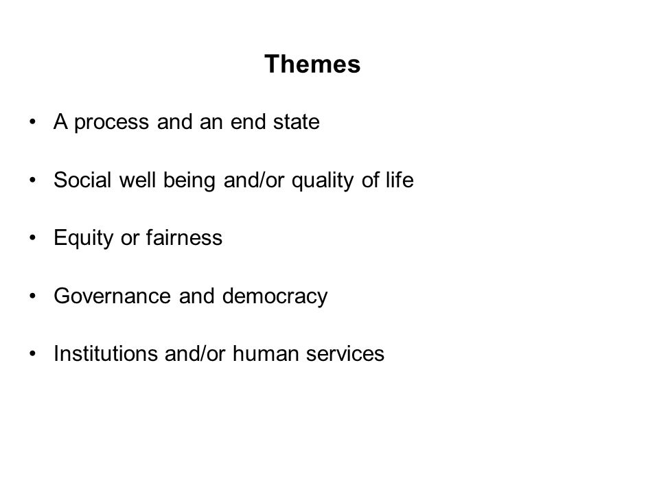 Themes A process and an end state Social well being and/or quality of life Equity or fairness Governance and democracy Institutions and/or human services