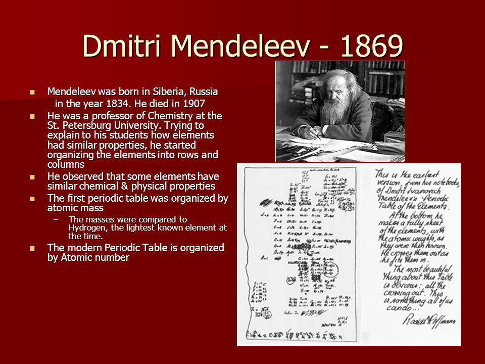 Dmitri Mendeleev - 1869 Mendeleev was born in Siberia, Russia Mendeleev was born in Siberia, Russia in the year 1834.