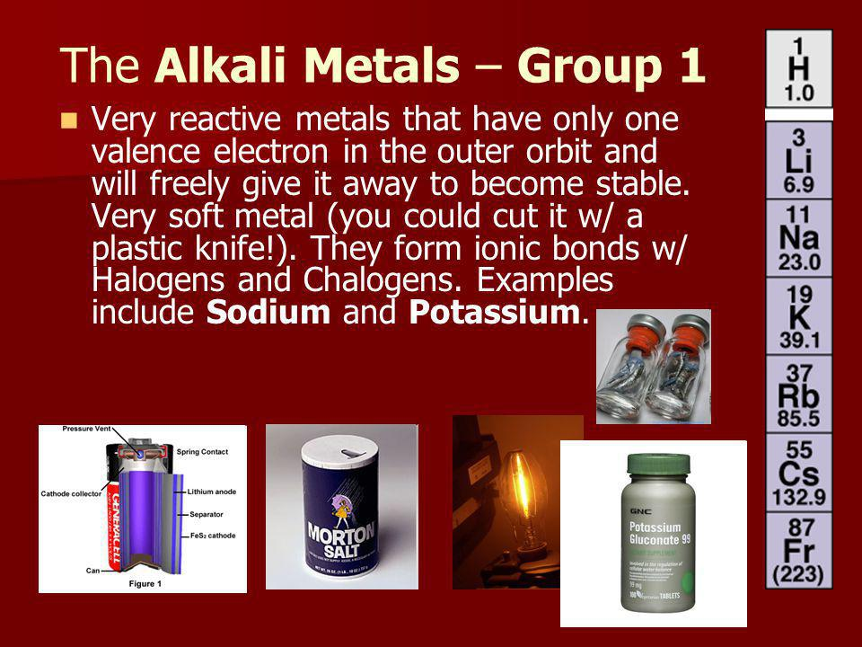The Alkali Metals – Group 1 Very reactive metals that have only one valence electron in the outer orbit and will freely give it away to become stable.