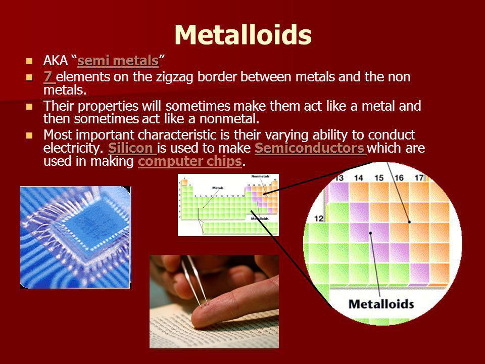 Metalloids semi metals AKA semi metals 7 7 elements on the zigzag border between metals and the non metals.