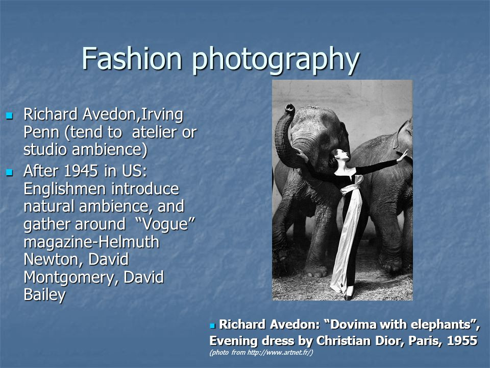 Fashion photography Richard Avedon,Irving Penn (tend to atelier or studio ambience) Richard Avedon,Irving Penn (tend to atelier or studio ambience) After 1945 in US: Englishmen introduce natural ambience, and gather around Vogue magazine-Helmuth Newton, David Montgomery, David Bailey After 1945 in US: Englishmen introduce natural ambience, and gather around Vogue magazine-Helmuth Newton, David Montgomery, David Bailey Richard Avedon: Dovima with elephants, Richard Avedon: Dovima with elephants, Evening dress by Christian Dior, Paris, 1955 (photo from