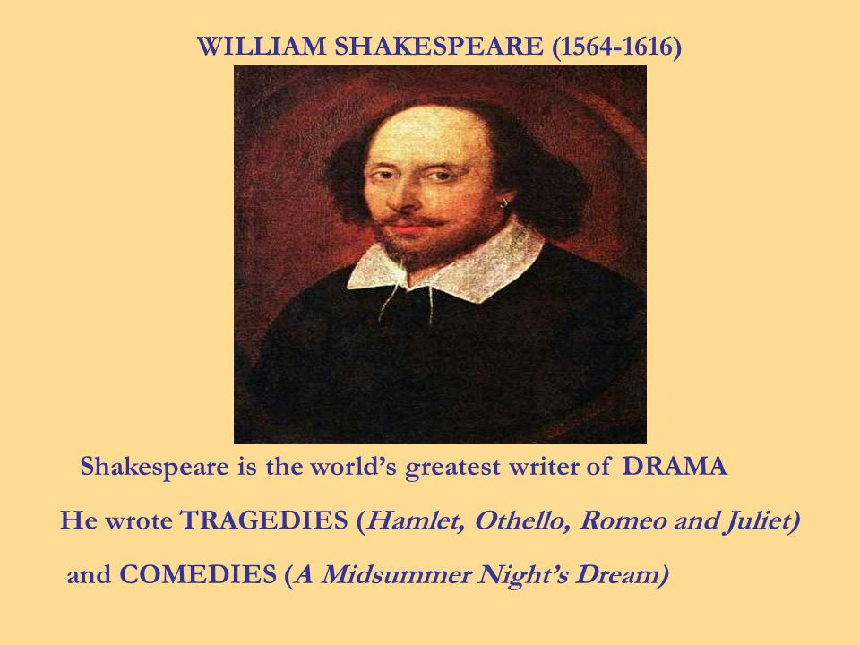 WILLIAM SHAKESPEARE (1564-1616) Shakespeare is the worlds greatest writer of DRAMA He wrote TRAGEDIES (Hamlet, Othello, Romeo and Juliet) and COMEDIES (A Midsummer Nights Dream)