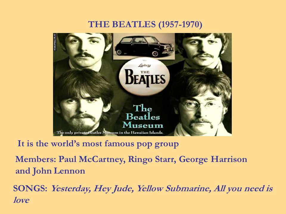 THE BEATLES (1957-1970) It is the worlds most famous pop group Members: Paul McCartney, Ringo Starr, George Harrison and John Lennon SONGS: Yesterday, Hey Jude, Yellow Submarine, All you need is love