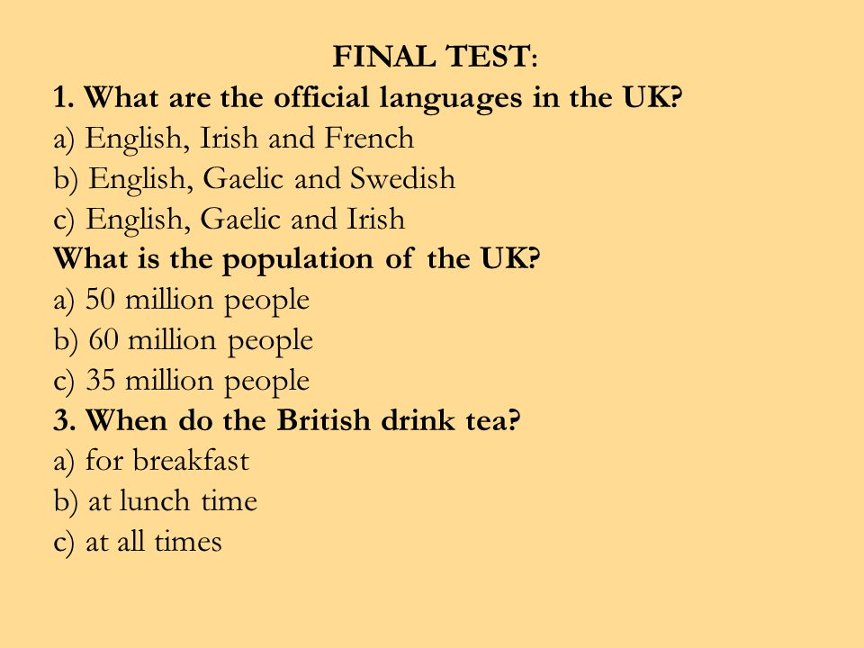 FINAL TEST : 1. What are the official languages in the UK? a) English, Irish and French b) English, Gaelic and Swedish c) English, Gaelic and Irish Wh