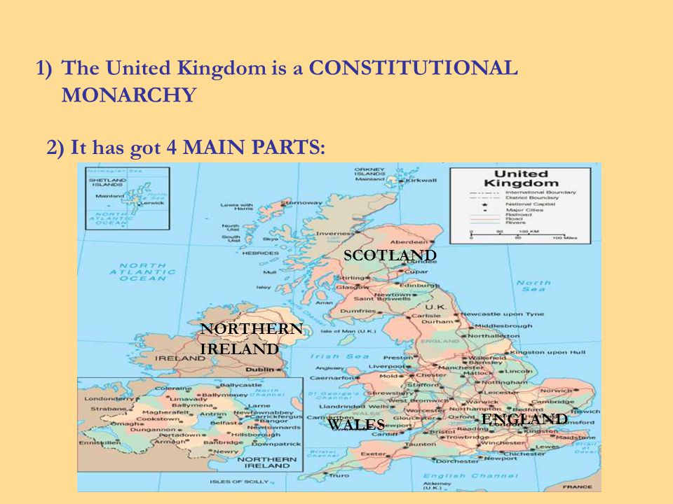 1)The United Kingdom is a CONSTITUTIONAL MONARCHY 2) It has got 4 MAIN PARTS: ENGLAND SCOTLAND WALES NORTHERN IRELAND