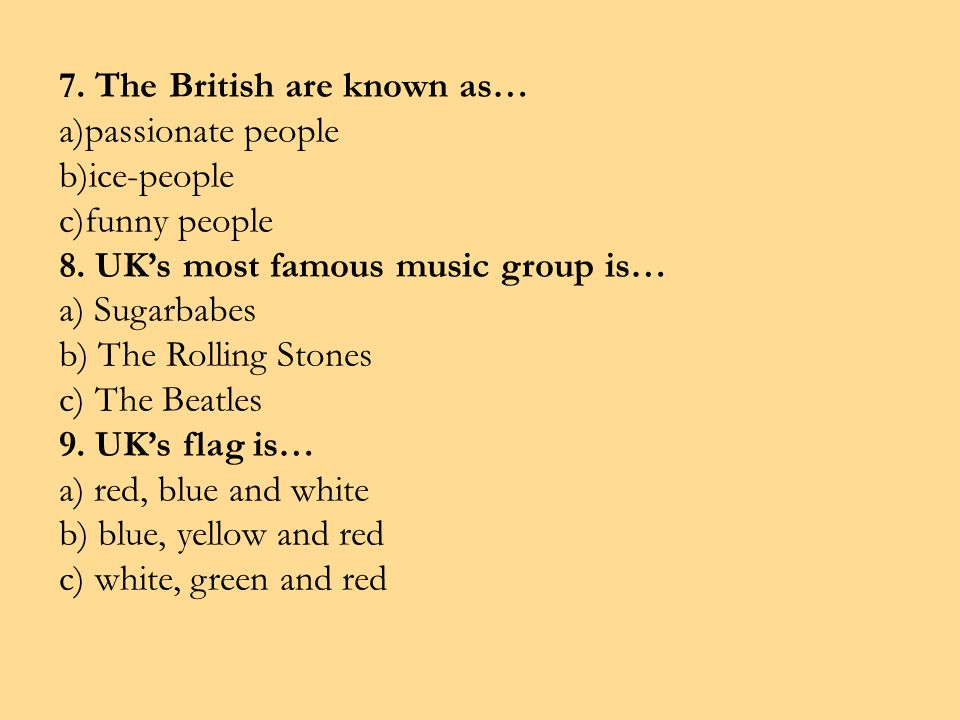 7. The British are known as… a)passionate people b)ice-people c)funny people 8. UKs most famous music group is… a) Sugarbabes b) The Rolling Stones c)