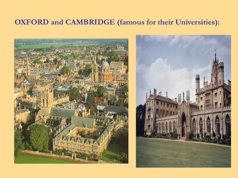 OXFORD and CAMBRIDGE (famous for their Universities):