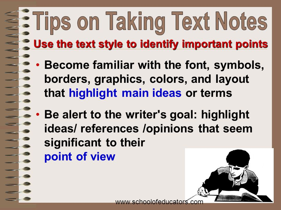 Become familiar with the font, symbols, borders, graphics, colors, and layout that highlight main ideas or terms Be alert to the writer s goal: highlight ideas/ references /opinions that seem significant to their point of view Use the text style to identify important points www.schoolofeducators.com