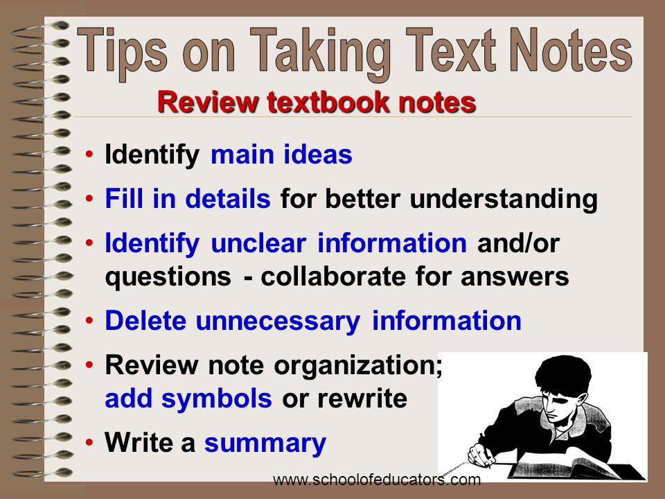 Review textbook notes Identify main ideas Fill in details for better understanding Identify unclear information and/or questions - collaborate for answers Delete unnecessary information Review note organization; add symbols or rewrite Write a summary www.schoolofeducators.com