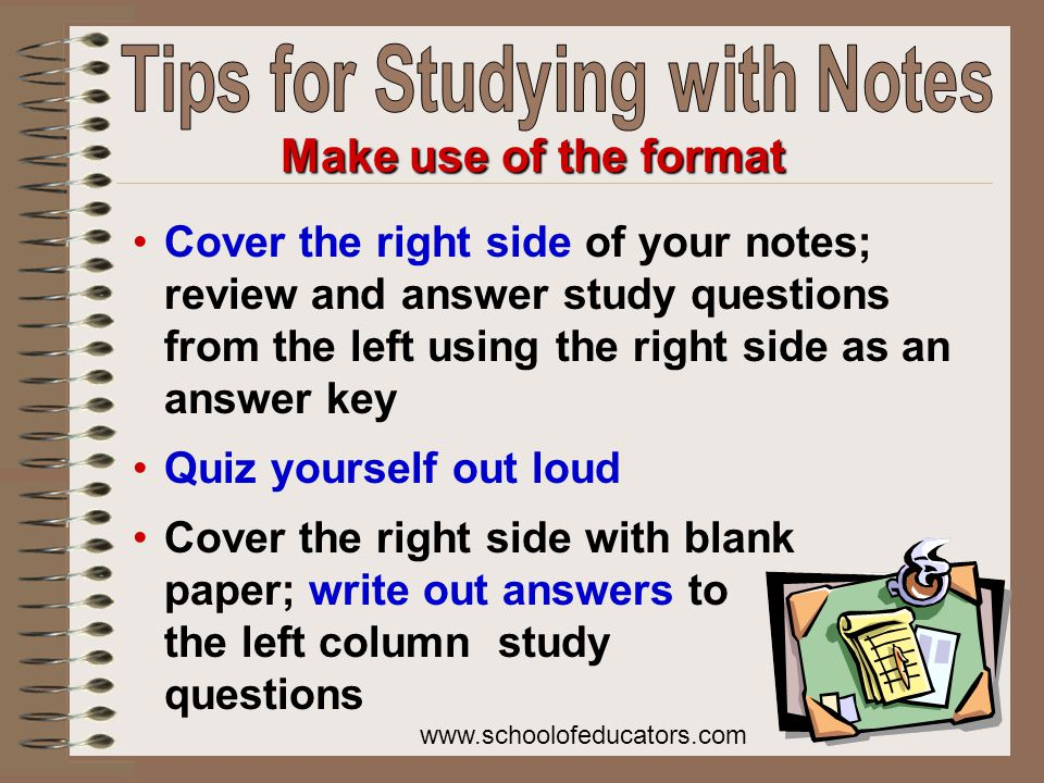 Cover the right side of your notes; review and answer study questions from the left using the right side as an answer key Quiz yourself out loud Cover