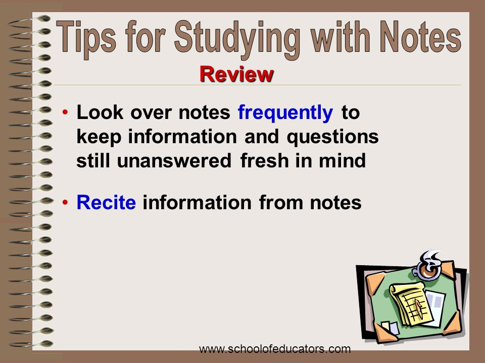 Look over notes frequently to keep information and questions still unanswered fresh in mind Recite information from notes Review www.schoolofeducators.com