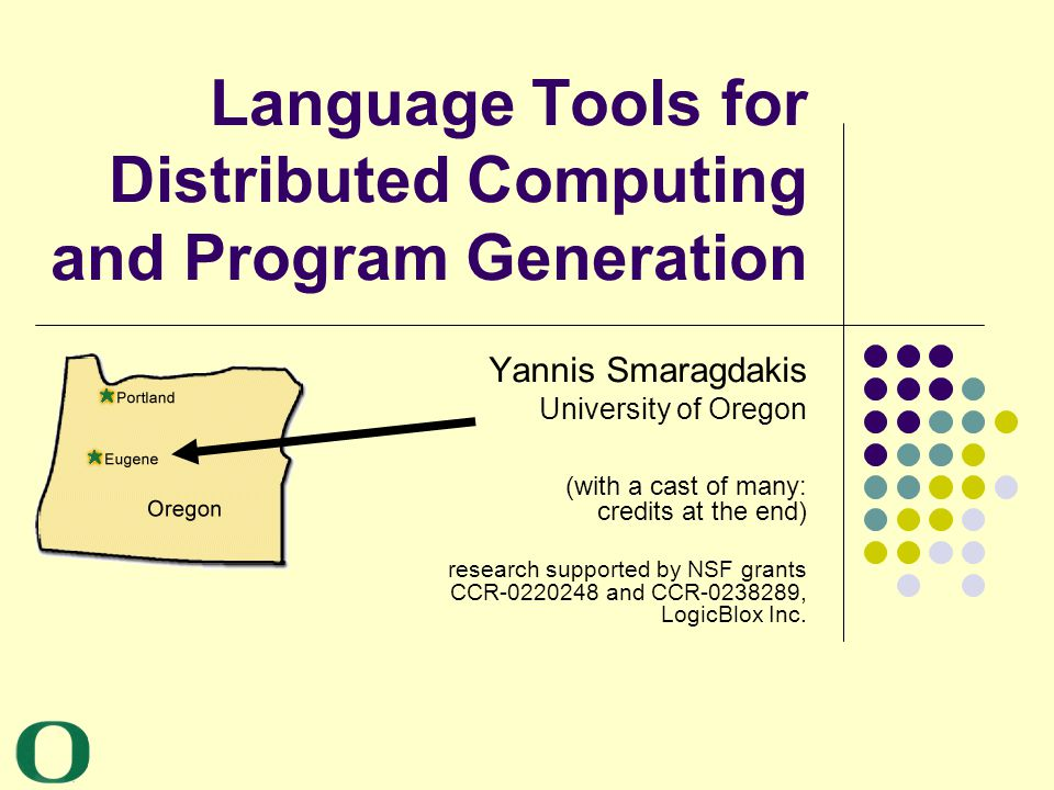 Yannis Smaragdakis University of Oregon 2 My Research The systems and languages end of SE language tools for distributed computing NRMI, J-Orchestra, GOTECH automatic testing JCrasher, Check-n-Crash (CnC), DSD-Crasher program generators and domain-specific languages MJ, cJ, Meta-AspectJ (MAJ), SafeGen, JTS, DiSTiL multiparadigm programming FC++, LC++ software components mixin layers, layered libraries memory management EELRU, compressed VM, trace reduction, adaptive replacement