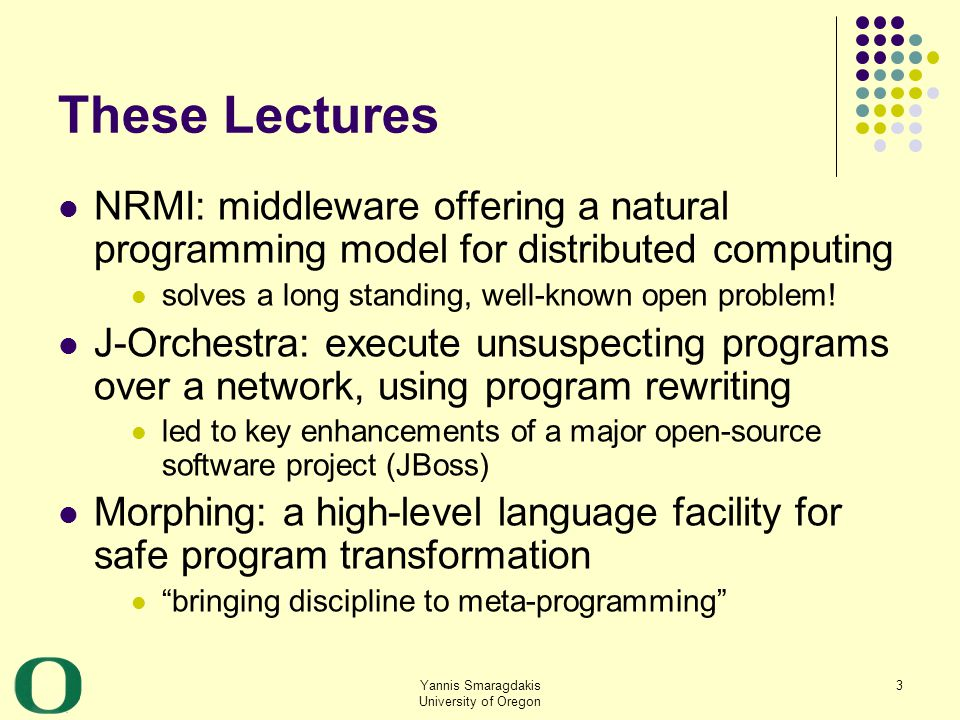 Yannis Smaragdakis University of Oregon 14 Dealing with Partial Failure We can either treat all objects as local objects or treat all objects as distributed objects Problems: The former cannot handle failure well The latter is a non-solution: instead of making distributed computing as simple as local, we make local computing as hard as distributed The same holds for concurrency!
