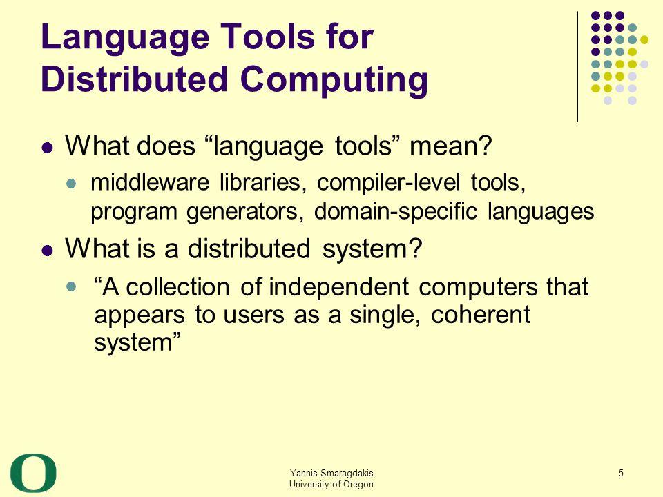 Yannis Smaragdakis University of Oregon 6 Why Language Tools for Distributed Computing.