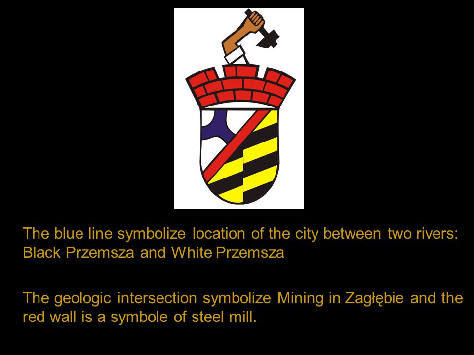 The blue line symbolize location of the city between two rivers: Black Przemsza and White Przemsza The geologic intersection symbolize Mining in Zagłębie and the red wall is a symbole of steel mill.