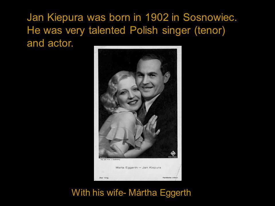 Jan Kiepura was born in 1902 in Sosnowiec.He was very talented Polish singer (tenor) and actor.