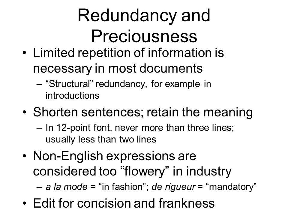 Redundancy and Preciousness Limited repetition of information is necessary in most documents –Structural redundancy, for example in introductions Shorten sentences; retain the meaning –In 12-point font, never more than three lines; usually less than two lines Non-English expressions are considered too flowery in industry –a la mode = in fashion; de rigueur = mandatory Edit for concision and frankness