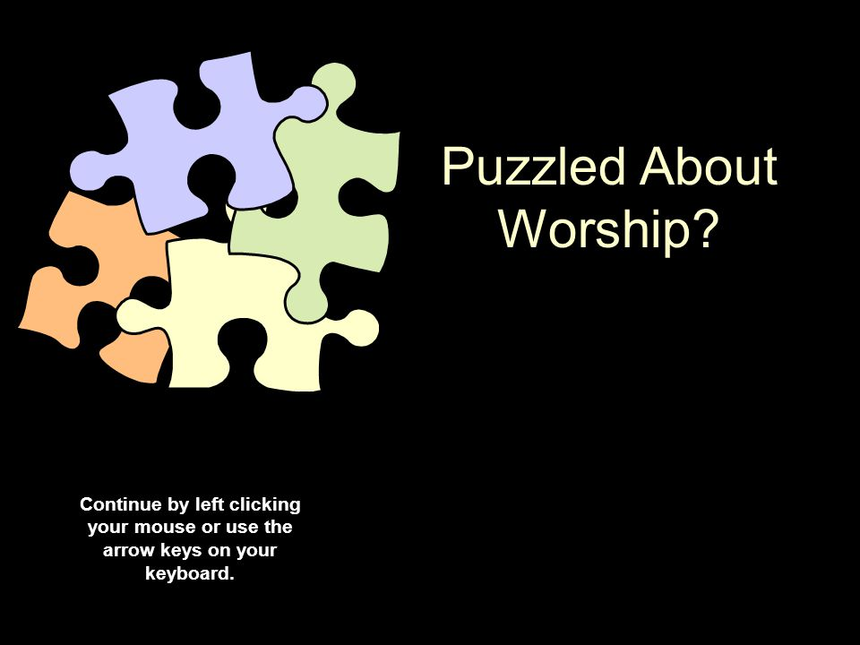 Puzzled About Worship? Continue by left clicking your mouse or use the arrow keys on your keyboard.