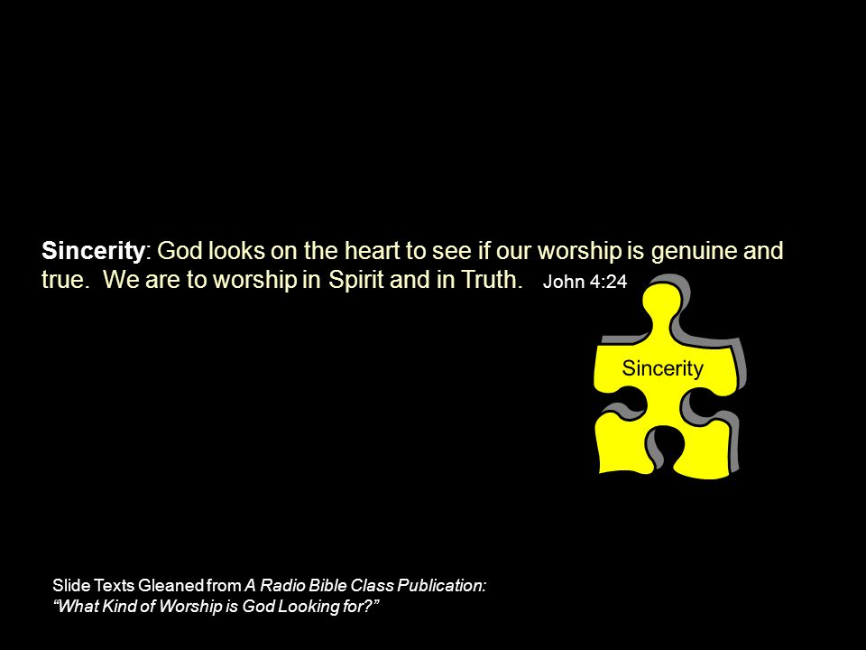 Sincerity Sincerity: God looks on the heart to see if our worship is genuine and true. We are to worship in Spirit and in Truth. John 4:24 Slide Texts