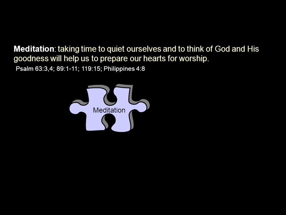 Meditation Meditation: taking time to quiet ourselves and to think of God and His goodness will help us to prepare our hearts for worship. Psalm 63:3,
