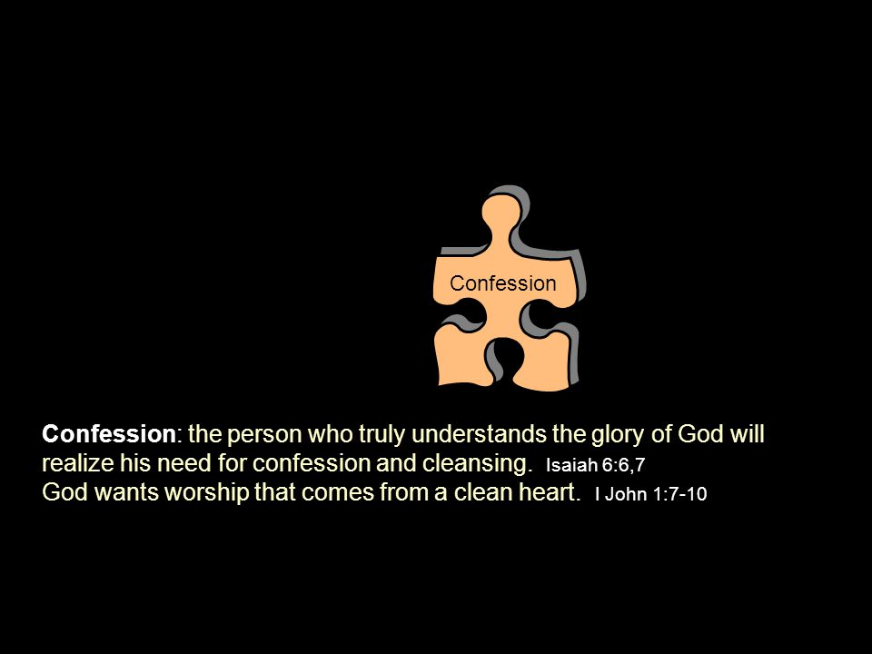 Confession: the person who truly understands the glory of God will realize his need for confession and cleansing. Isaiah 6:6,7 God wants worship that