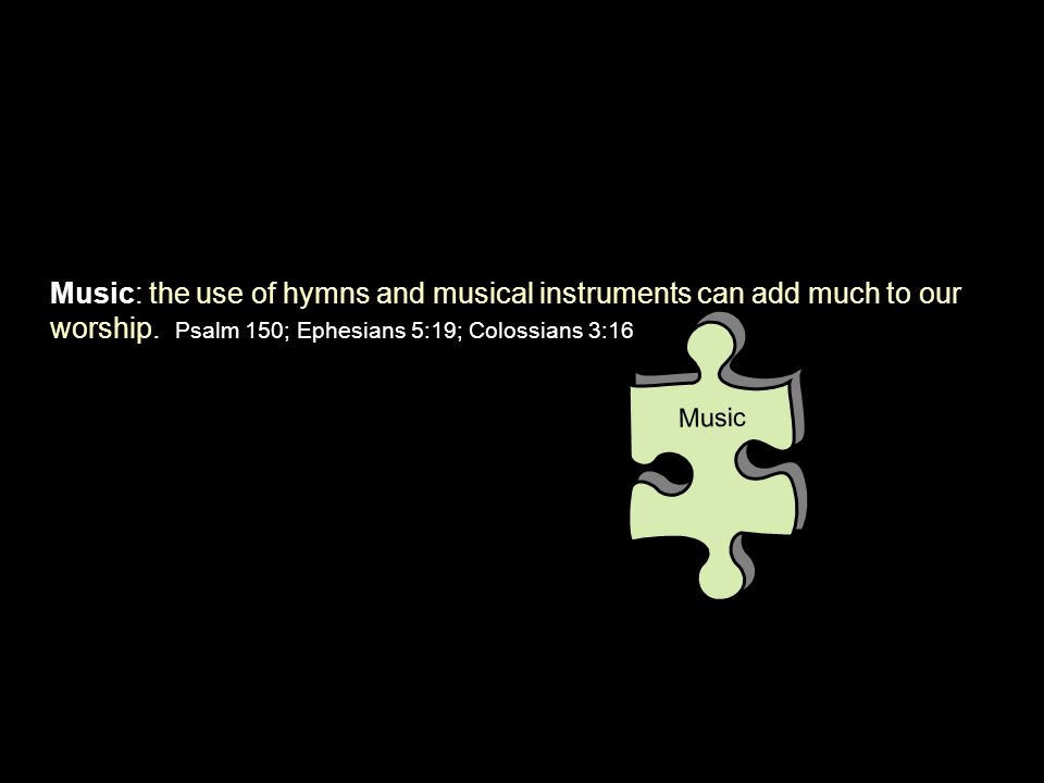 Music: the use of hymns and musical instruments can add much to our worship. Psalm 150; Ephesians 5:19; Colossians 3:16 Music