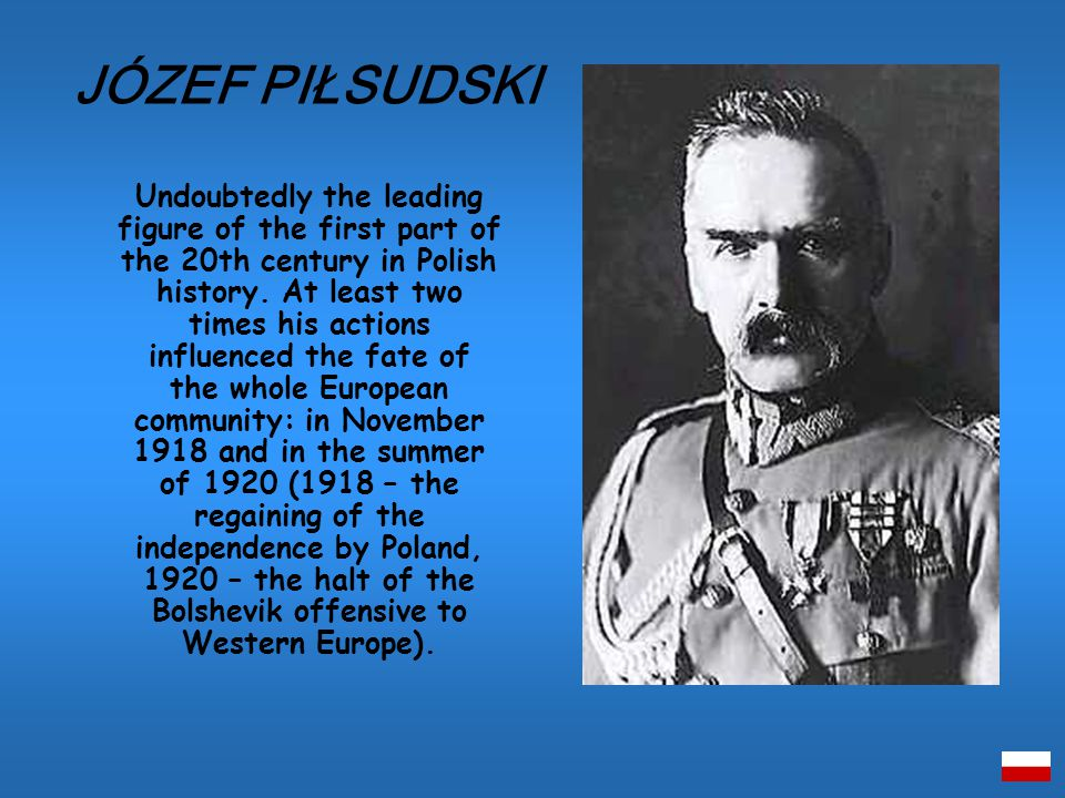 Undoubtedly the leading figure of the first part of the 20th century in Polish history.