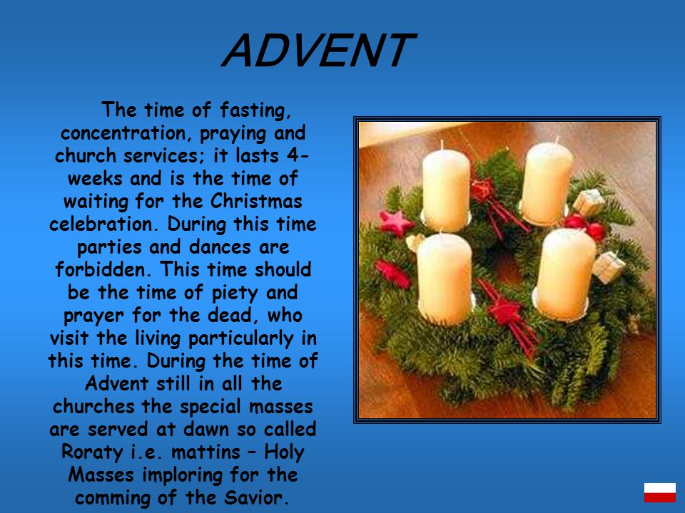 The time of fasting, concentration, praying and church services; it lasts 4- weeks and is the time of waiting for the Christmas celebration.