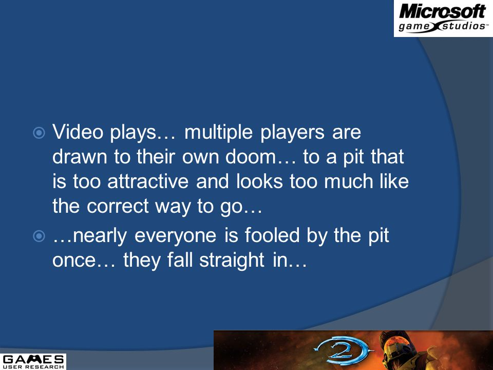 Video plays… multiple players are drawn to their own doom… to a pit that is too attractive and looks too much like the correct way to go… …nearly everyone is fooled by the pit once… they fall straight in…