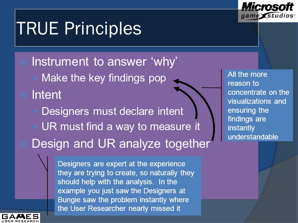 TRUE Principles Instrument to answer why Make the key findings pop Intent Designers must declare intent UR must find a way to measure it Design and UR analyze together Designers are expert at the experience they are trying to create, so naturally they should help with the analysis.